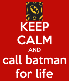 Poster: KEEP CALM AND call batman for life