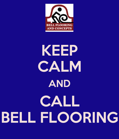 Poster: KEEP CALM AND CALL BELL FLOORING