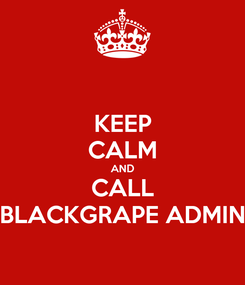 Poster: KEEP CALM AND CALL BLACKGRAPE ADMIN
