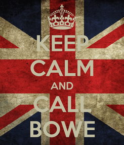 Poster: KEEP CALM AND CALL BOWE