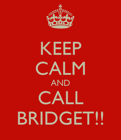 Poster: KEEP CALM AND CALL BRIDGET!!