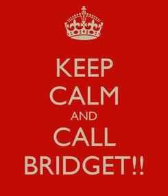 Poster: KEEP CALM AND CALL BRIDGET!!