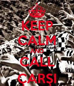 Poster: KEEP CALM AND CALL ÇARŞI