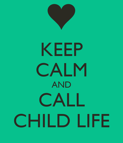 Poster: KEEP CALM AND CALL CHILD LIFE