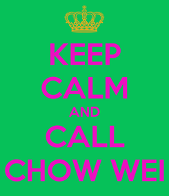 Poster: KEEP CALM AND CALL CHOW WEI