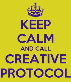 Poster: KEEP CALM AND CALL CREATIVE PROTOCOL