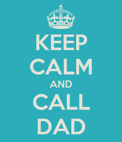 Poster: KEEP CALM AND CALL DAD