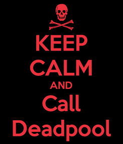 Poster: KEEP CALM AND Call Deadpool