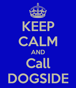 Poster: KEEP CALM AND Call DOGSIDE