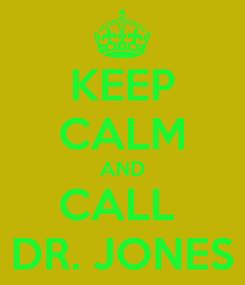 Poster: KEEP CALM AND CALL  DR. JONES