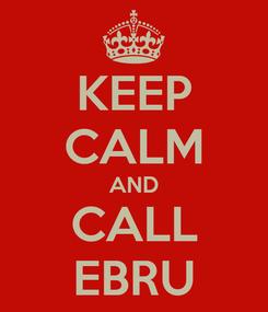 Poster: KEEP CALM AND CALL EBRU