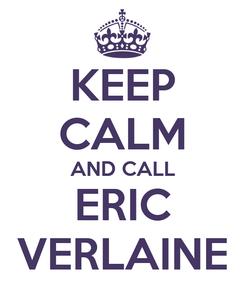 Poster: KEEP CALM AND CALL ERIC VERLAINE