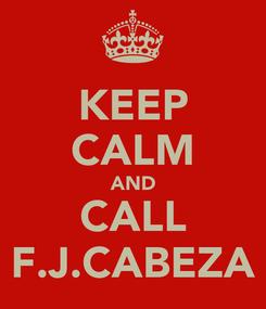 Poster: KEEP CALM AND CALL F.J.CABEZA