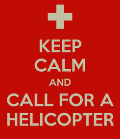 Poster: KEEP CALM AND CALL FOR A HELICOPTER