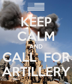 Poster: KEEP CALM AND CALL  FOR ARTILLERY