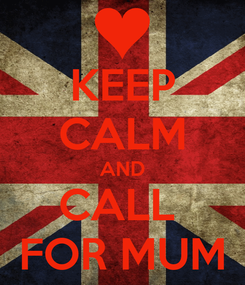 Poster: KEEP CALM AND CALL  FOR MUM