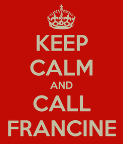Poster: KEEP CALM AND CALL FRANCINE