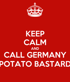 Poster: KEEP CALM AND CALL GERMANY POTATO BASTARD