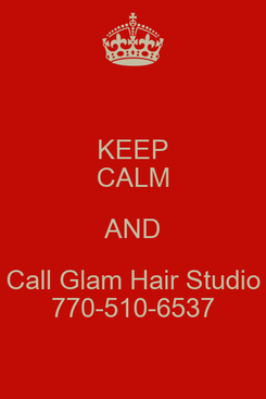 Poster: KEEP CALM AND Call Glam Hair Studio 770-510-6537