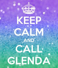Poster: KEEP CALM AND CALL GLENDA