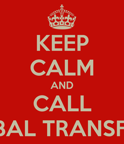 Poster: KEEP CALM AND CALL GLOBAL TRANSFEREE