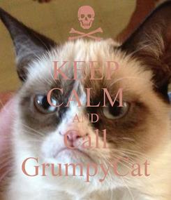 Poster: KEEP CALM AND Call GrumpyCat