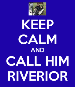 Poster: KEEP CALM AND CALL HIM RIVERIOR