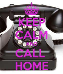 Poster: KEEP CALM AND CALL  HOME