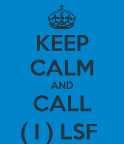 Poster: KEEP CALM AND CALL ( I ) LSF