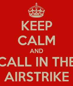Poster: KEEP CALM AND CALL IN THE AIRSTRIKE