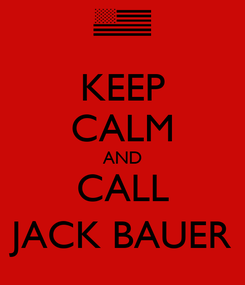 Poster: KEEP CALM AND CALL JACK BAUER