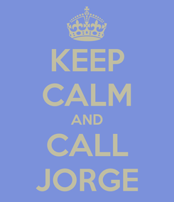Poster: KEEP CALM AND CALL JORGE