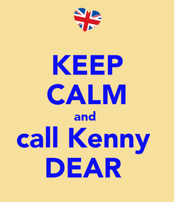 Poster: KEEP CALM and  call Kenny  DEAR