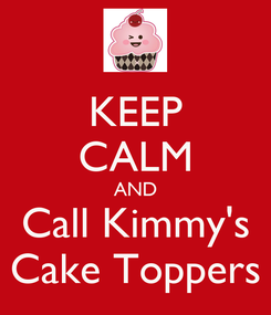Poster: KEEP CALM AND Call Kimmy's Cake Toppers