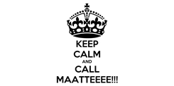 Poster: KEEP CALM AND CALL MAATTEEEE!!!