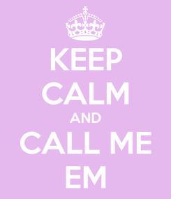 Poster: KEEP CALM AND CALL ME EM