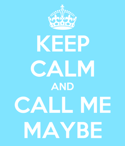 Poster: KEEP CALM AND CALL ME MAYBE