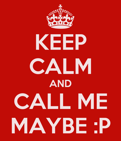 Poster: KEEP CALM AND CALL ME MAYBE :P