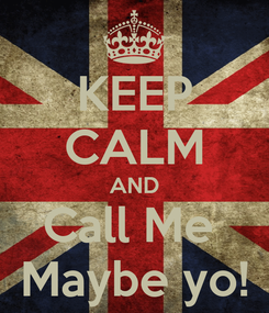 Poster: KEEP CALM AND Call Me  Maybe yo!