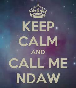 Poster: KEEP CALM AND CALL ME NDAW