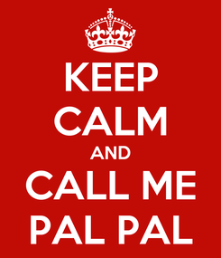 Poster: KEEP CALM AND CALL ME PAL PAL