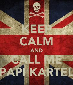 Poster: KEEP CALM AND CALL ME PAPI KARTEL