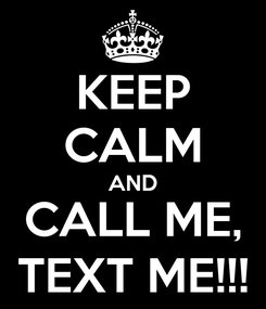 Poster: KEEP CALM AND CALL ME, TEXT ME!!!