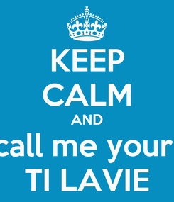 Poster: KEEP CALM AND call me your  TI LAVIE