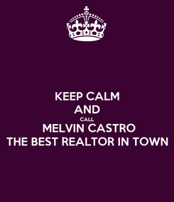 Poster: KEEP CALM AND CALL  MELVIN CASTRO THE BEST REALTOR IN TOWN