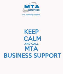 Poster: KEEP  CALM AND CALL MTA  BUSINESS SUPPORT