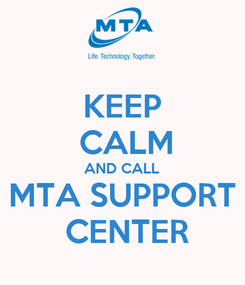 Poster: KEEP  CALM AND CALL MTA SUPPORT  CENTER
