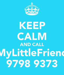 Poster: KEEP CALM AND CALL MyLittleFriend 9798 9373