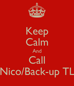 Poster: Keep Calm And Call Nico/Back-up TL
