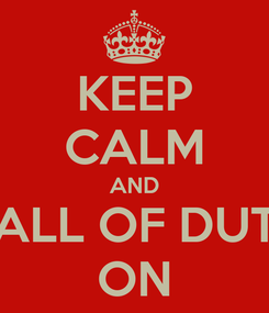 Poster: KEEP CALM AND CALL OF DUTY ON